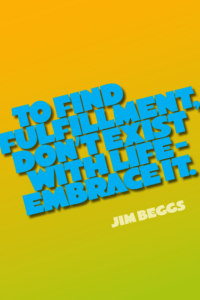 To find fulfillment, don't exist with life - Embrace it.