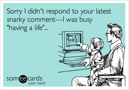 Sorry I didn't respond to your latest snarky comment---I was busy 'having a life'...