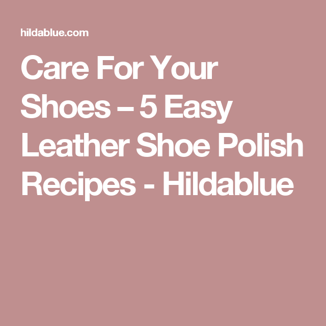 Care For Your Shoes – 5 Easy Leather Shoe Polish Recipes - Hildablue