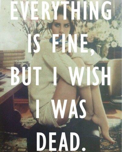 Todo esta bien, pero desearia estar muerta.