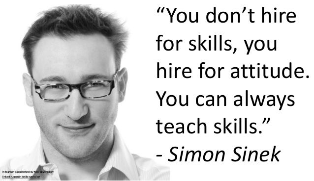 You don't hire for skills, you hire for attitude. You can
