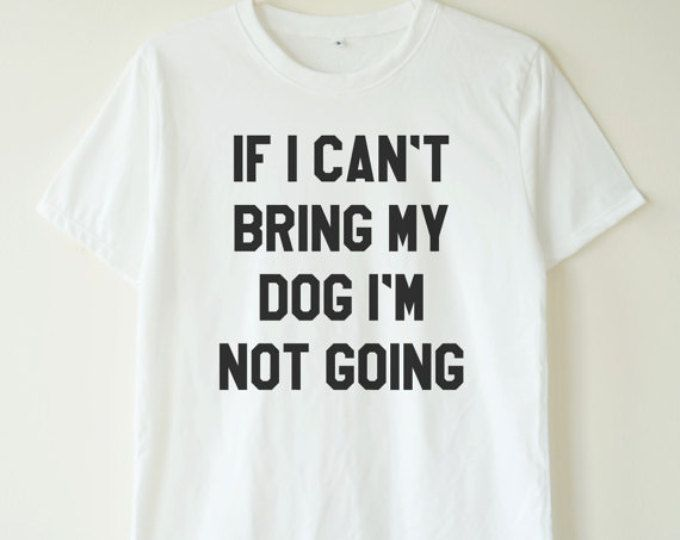 4d0a05535eaf If I can't bring my dog shirt funny quote tshirt teen shirt tumblr shirt  grunge shirt women tee shirt men tee shirt women tshirt men tshirt