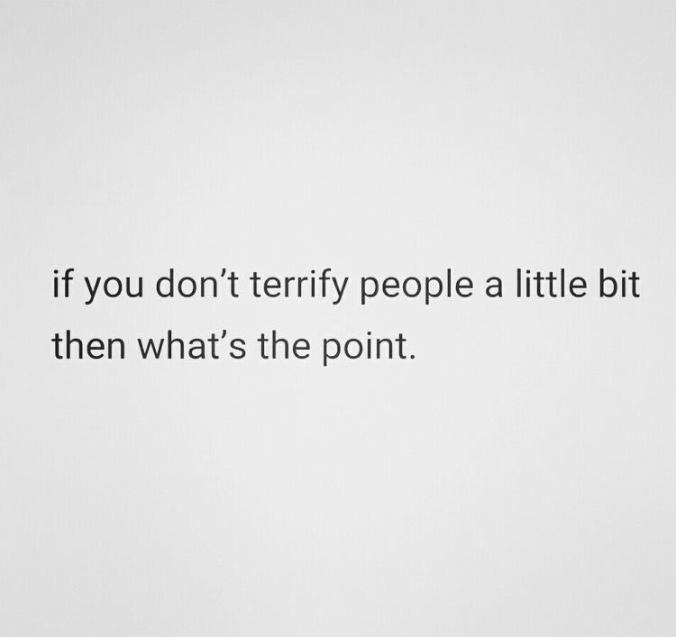 If You Dont Terrify People A Little Bit Then Whats The Point