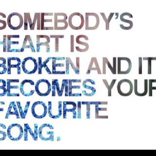 Somebody's heart is broken and it becomes your favorite song.