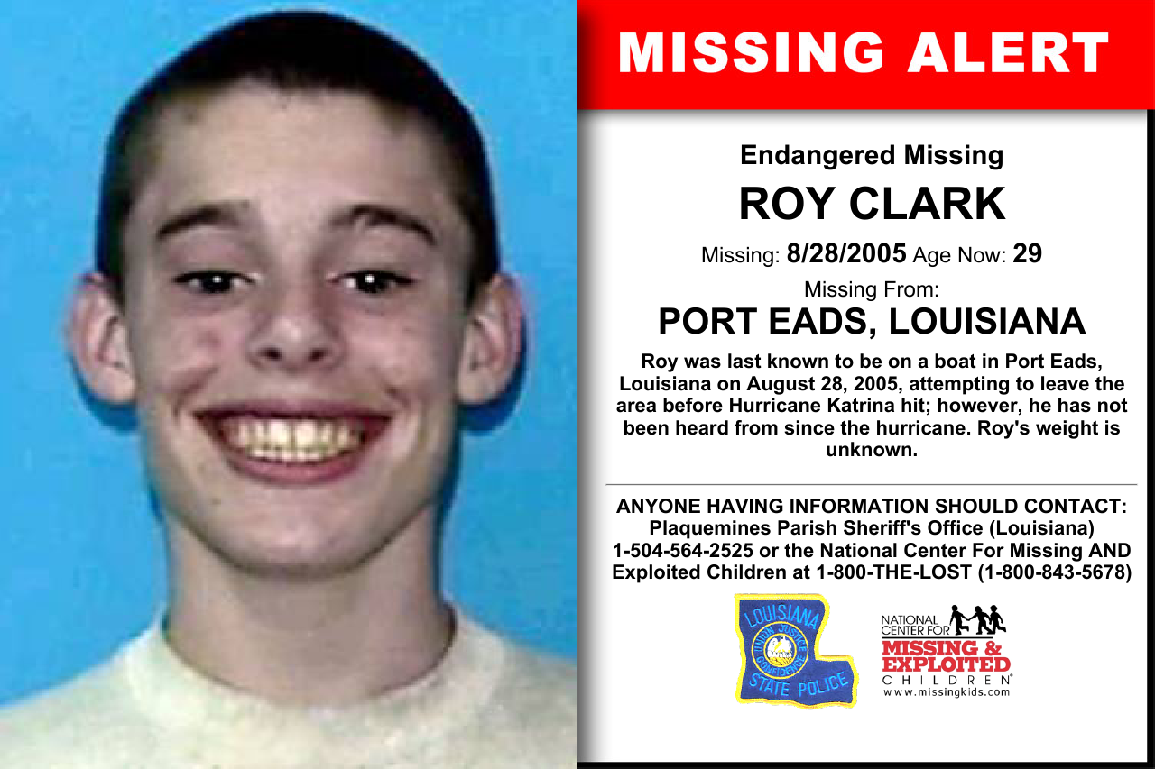 ROY CLARK, Age Now: 29, Missing: 08/28/2005. Missing From PORT EADS, LA. ANYONE HAVING INFORMATION SHOULD CONTACT: Plaquemines Parish Sheriff's Office (Louisiana) 1-504-564-2525.