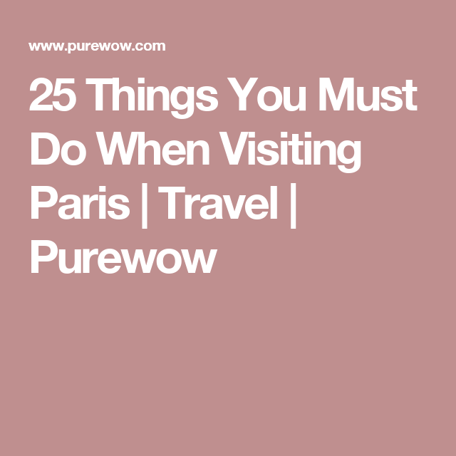 25 Things You Must Do When Visiting Paris   Travel   Purewow