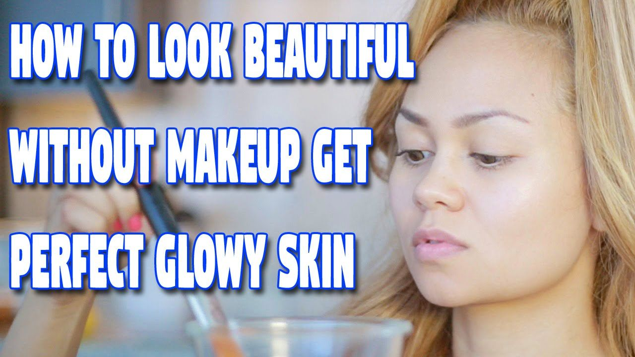 How To Look Beautiful Without Makeup Get Perfect Glowy