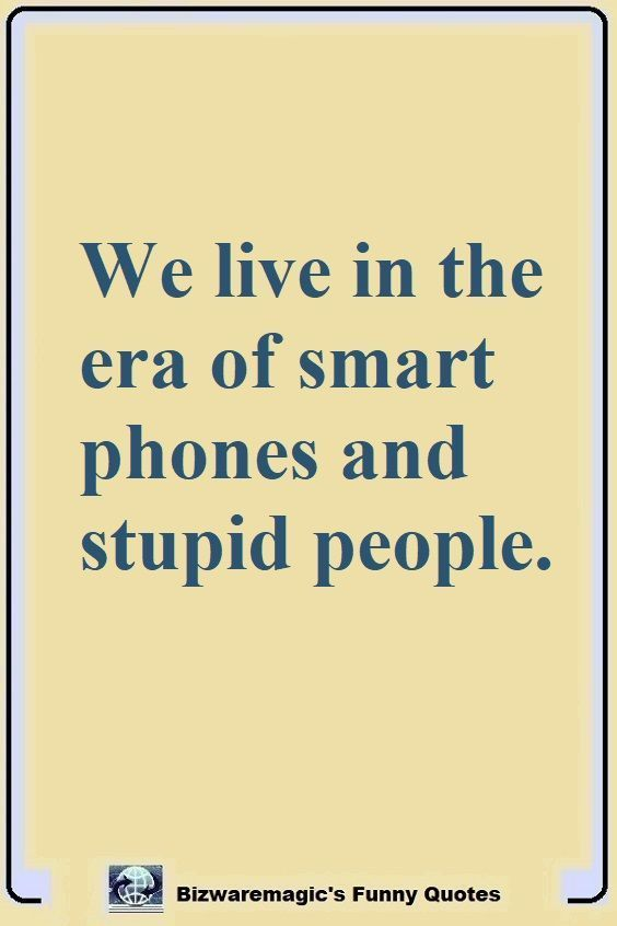 Best Funny Pins Top 14 Funny Quotes From Bizwaremagic We live in the era of smart phones and stupid people. Click The Pin For More Funny Quotes. Share the Cheer - Please Re-Pin. #funny #funnyquotes #quotes #quotestoliveby #dailyquote #wittyquotes #oneliner #joke 4