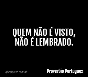 Quem Não é Visto Não é Lembrado Frase De Proverbio Portugues