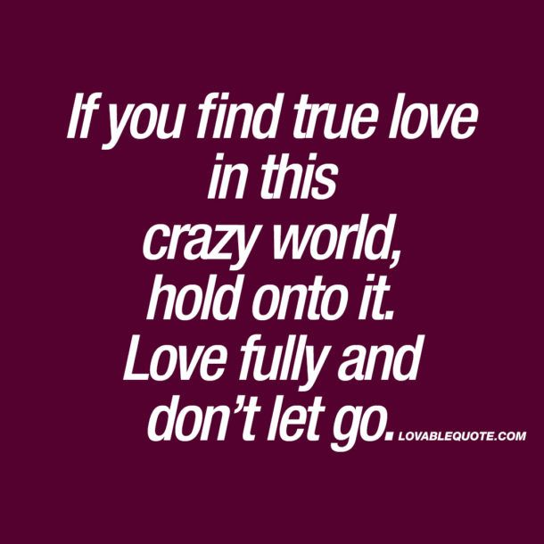 Found True Love Quotes: If You Find True Love In This Crazy World, Hold Onto It