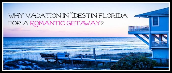 Why Vacation in Destin Florida for a Romantic Getaway ...