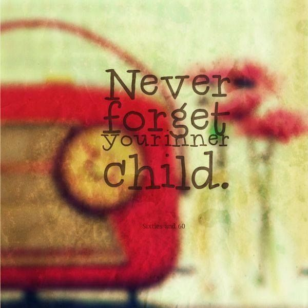 Never Forget Your Inner Child Inner Child Never Forget You Quotes For Kids