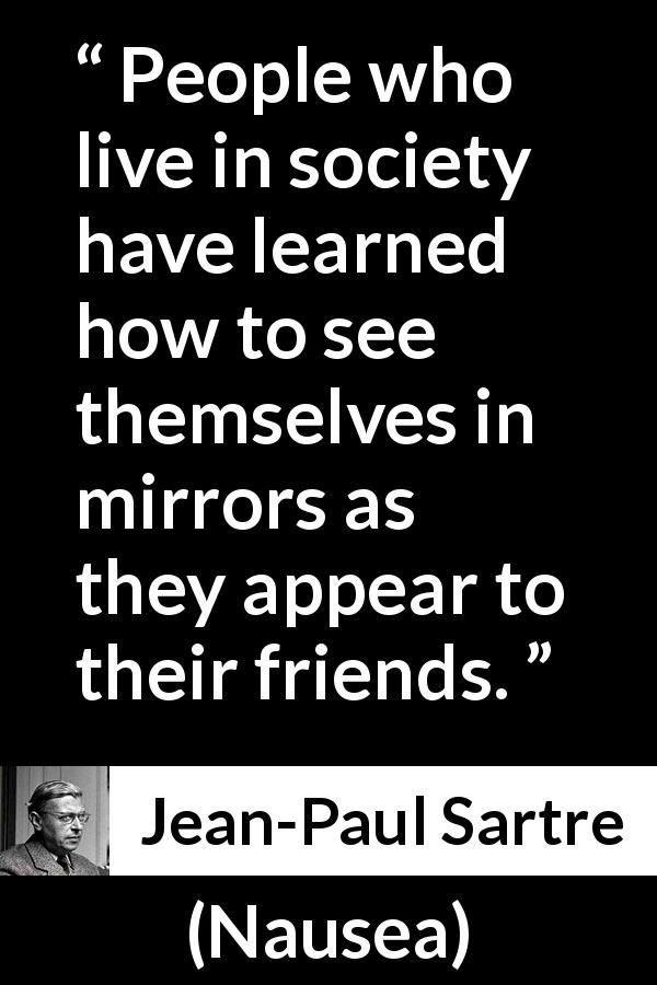 Jean-Paul Sartre - Nausea - People who live in society have learned how to see themselves in mirrors as they appear to their friends. #jeanpaulsartre