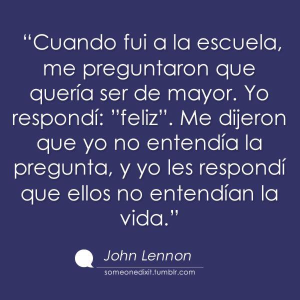 """""""Cuando fui a la escuela, me preguntaron que quería ser de mayor. Yo respondí: """"feliz"""". Me dijeron que yo no entendía la pregunta, y yo les respondí que ellos no entendían la vida.""""  John Lenon Dixit"""