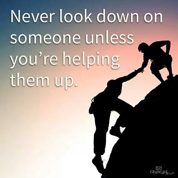 Never Look Down On Someone Unless Youre Helping Them Up Quotes