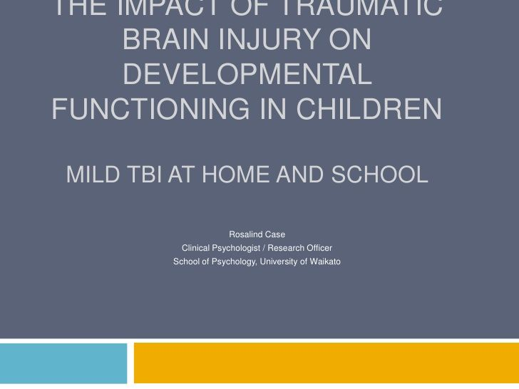 The Impact of Traumatic Brain Injury on Developmental Functioning in Children: Mild TBI at Home and School by rosalindcase via slideshare