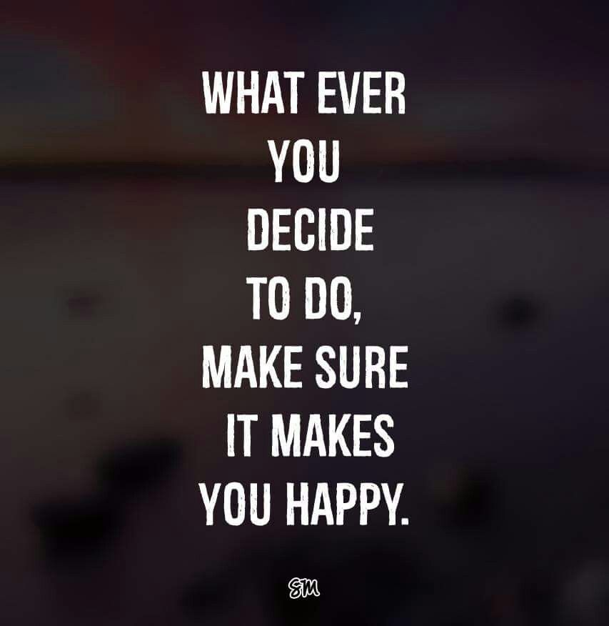 """""""Whatever you decide to do , make sure it makes you happy."""""""