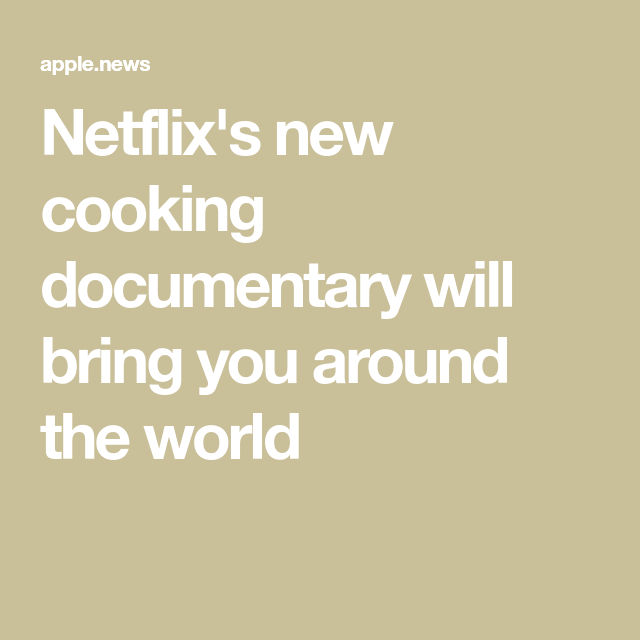 Netflix's new cooking documentary will bring you around the