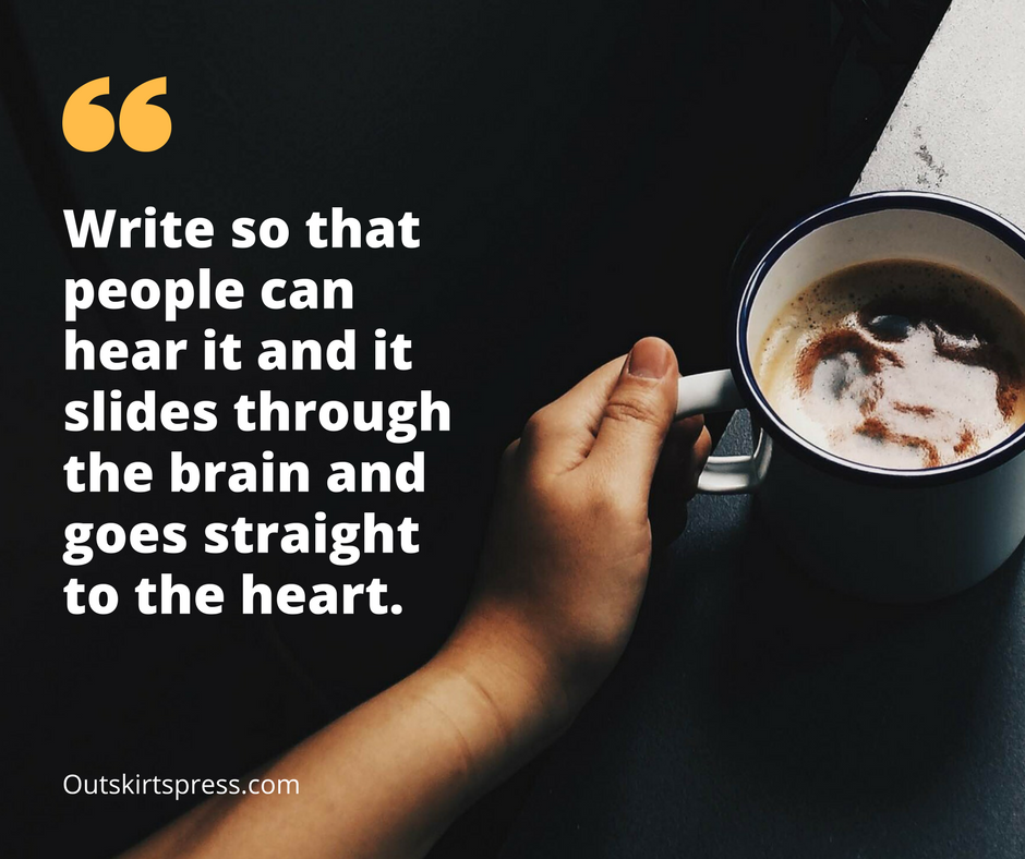 Here's Your Morning Coffee: Write so that people can hear it and it slides through the brain and goes straight to the heart. #OutskirtsPress #WritingTip #Inspiration #SelfPublishing