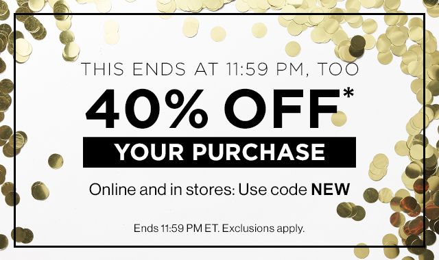 40% OFF* YOUR PURCHASE | Online and in stores: Use code NEW