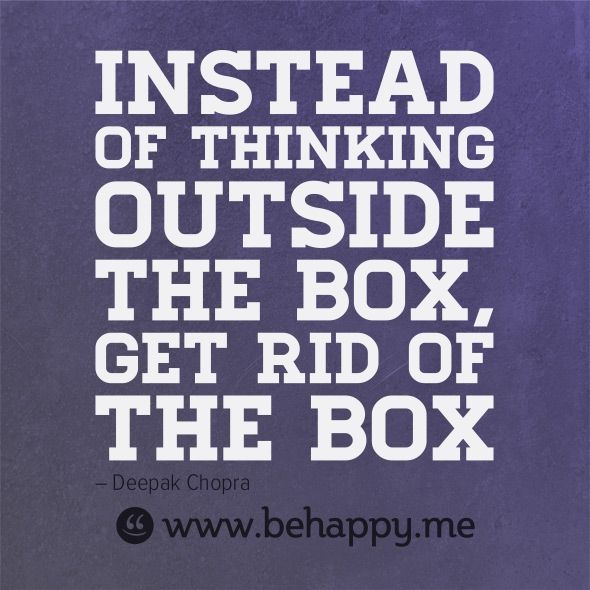 Instead of thinking outside the box, get rid of the box - Quote by Deepak Chopra @behappy.me