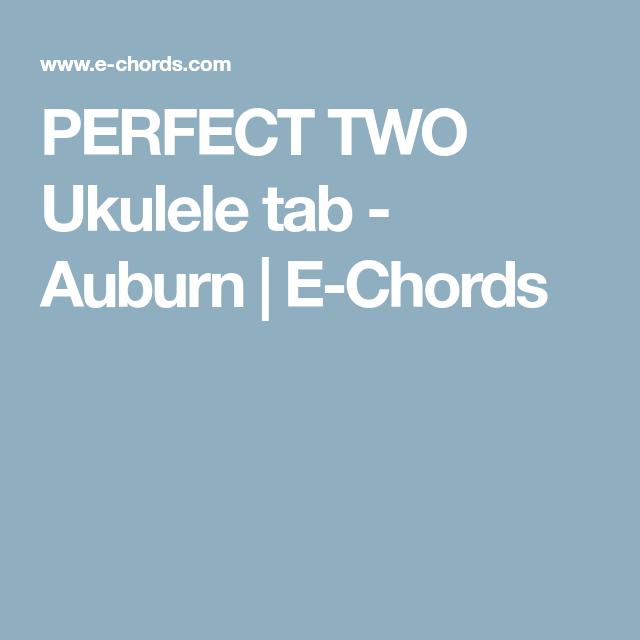 Perfect Two Ukulele Tab Auburn E Chords Ukulele Pinterest