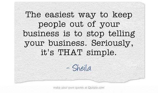 The Easiest Way To Keep People Out Of Your Business Is To Stop Small Business Quotes Labor Day Quotes Mind Your Own Business Quotes