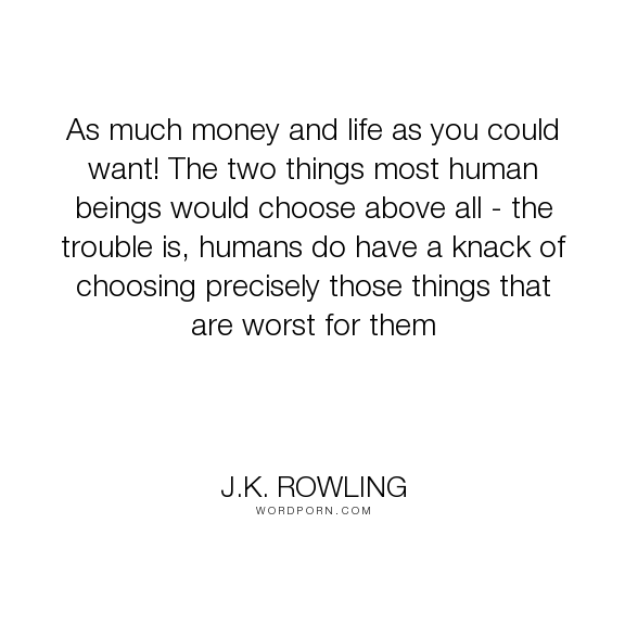 """J.K. Rowling - """"As much money and life as you could want! The two things most human beings would..."""". wisdom, choices, immortality, money, eternal-life, human-desire"""