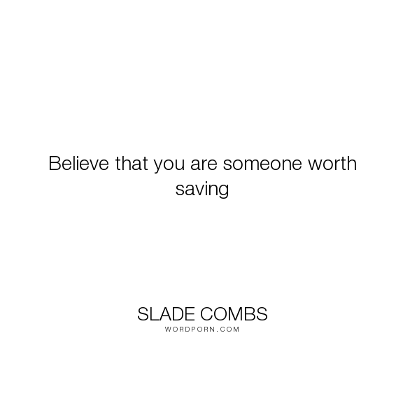 """Slade Combs - """"Believe that you are someone worth saving"""". life, death, inspirational-quotes, heaven, friendship, light, evil, hell, worth, the-choice, choices, believe, good, dark, angels, ghosts, demons, afterlife, purpose-of-life, save, drowning, spirits"""