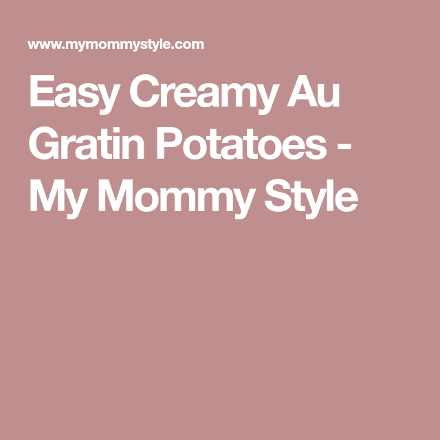Easy Creamy Au Gratin Potatoes - My Mommy Style