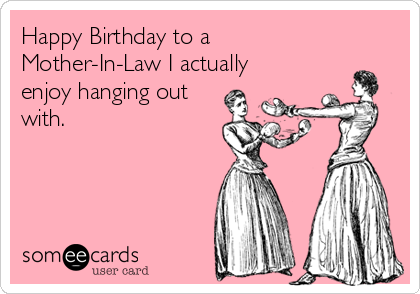 mother in law birthday meme Happy Birthday to a Mother In Law I actually enjoy hanging out  mother in law birthday meme