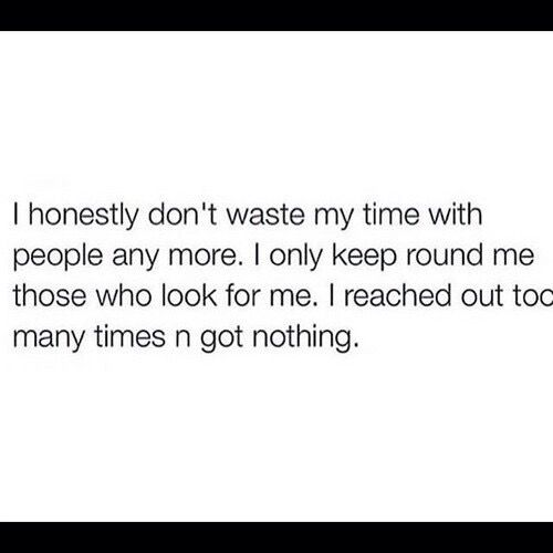 I Honestly Dont Waste My Time With People Anymore I Only Keep Round Me Those Who Look For Me I Reache Quotes Inspirational Positive Me Quotes No Time For Me