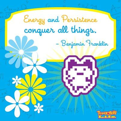 """""""Energy and persistence conquer all things."""" – Benjamin Franklin    Don't forget what you are capable of... we haven't! #Tamagotchi #Quote"""