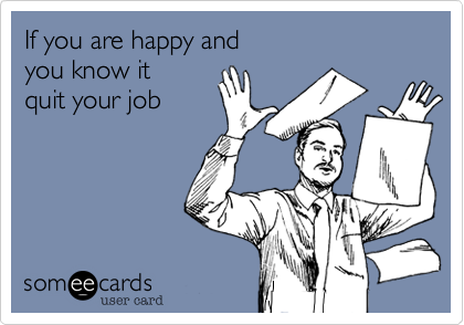 If You Are Happy And You Know It Quit Your Job Ecards Funny Work Humor Humor