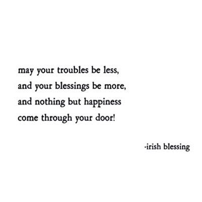 May your troubles be less, and your blessings be more, and nothing but happiness come through your door.