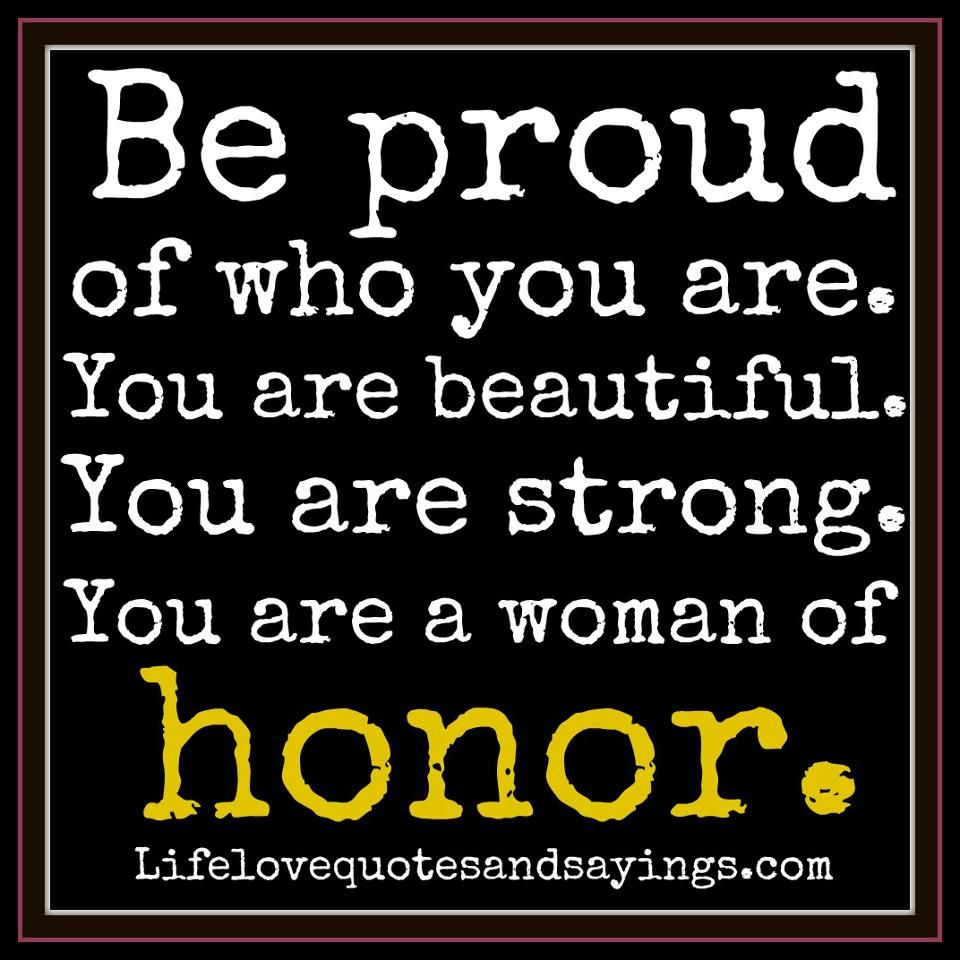 Be Proud Of Who You Are You Are Beautiful You Are Strong You Are A Woman Of Honor Inspirational Quotes Quotes Love Quotes