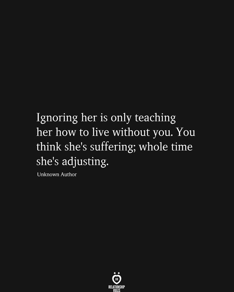 Ignoring her is only teaching her how to live without you
