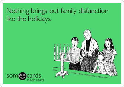 Nothing Brings Out Family Disfunction Like The Holidays Family