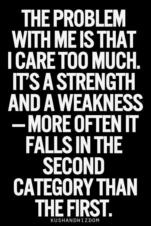 Strengths And Weaknesses My Greatest Weakness I Think Too Much And Care Too Much Kushandwizdom Quote Care Too Much Quotes Kushandwizdom Quotes True Quotes