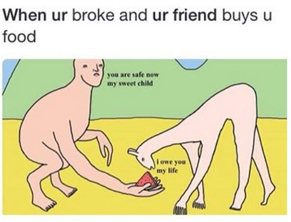 When your broke and your friend buys you food. hahaha so true. xD