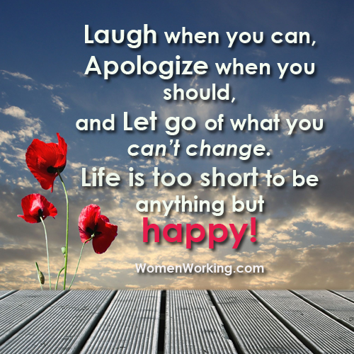 Life Is Too Short To Be Anything But Happy Quotes: Laugh When You Can, Apologize When You Should, And Let Go