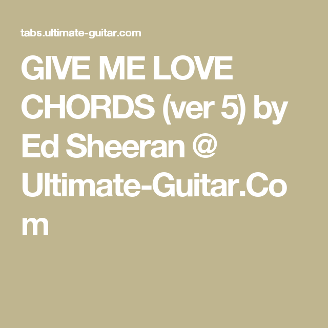 GIVE ME LOVE CHORDS (ver 5) by Ed Sheeran @ Ultimate-Guitar.Com ...
