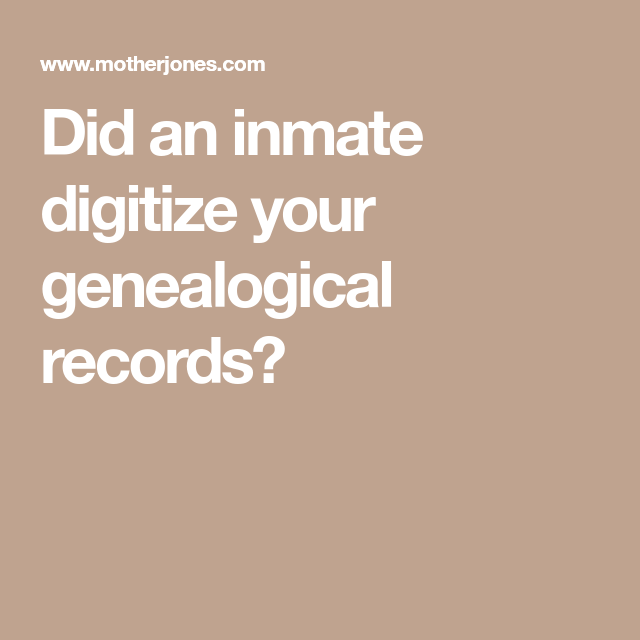 Did An Inmate Digitize Your Genealogical Records? (With
