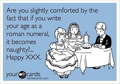Funny Birthday Ecard Are You Slightly Comforted By The Fact That If Write Your Age As A Roman Numeral It Becomes Naughty Happy XXX