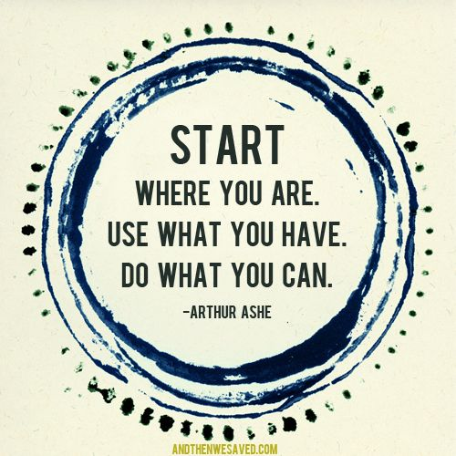 Start Where You Are One Foot In Front Of The Other Start Where
