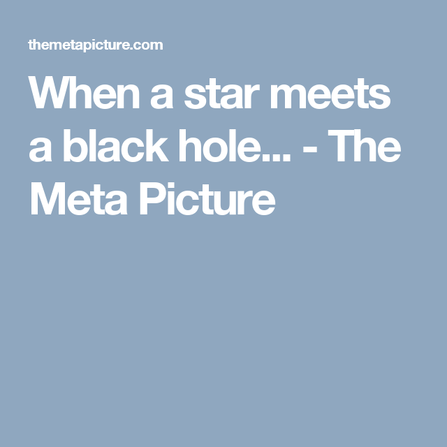 When a star meets a black hole... - The Meta Picture