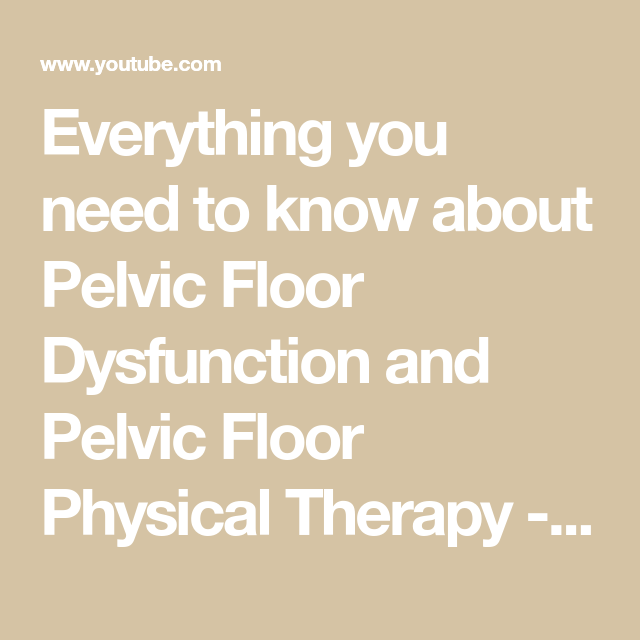 Everything You Need To Know About Pelvic Floor Dysfunction And Pelvic Floor Physical Therapy Youtube Pelvic Floor Dysfunction Pelvic Floor Physical Therapy