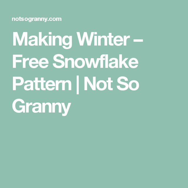 Making Winter – Free Snowflake Pattern | Not So Granny