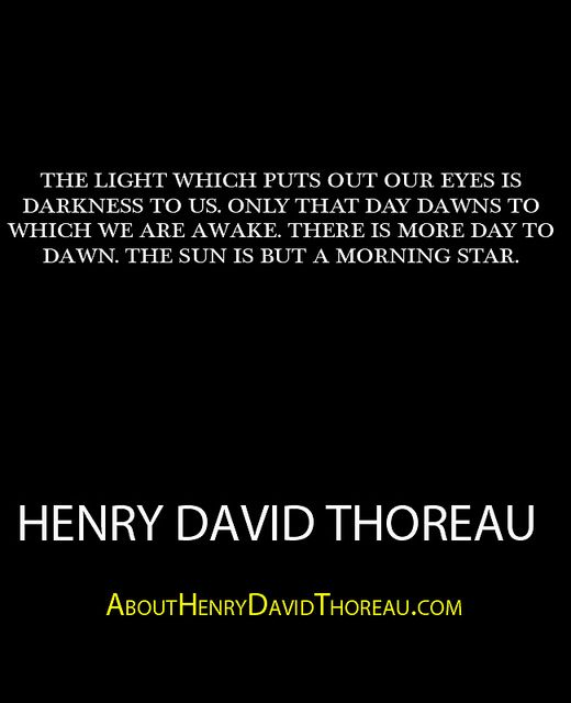 """""""The light which puts out our eyes is darkness to us. Only that day dawns to which we are awake. There is more day to dawn. The sun is but a morning star."""" - Henry David Thoreau http://abouthenrydavidthoreau.com/?p=392"""
