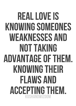 Real Love Is Knowing Someone Weaknesses And Not Taking Advantage Of